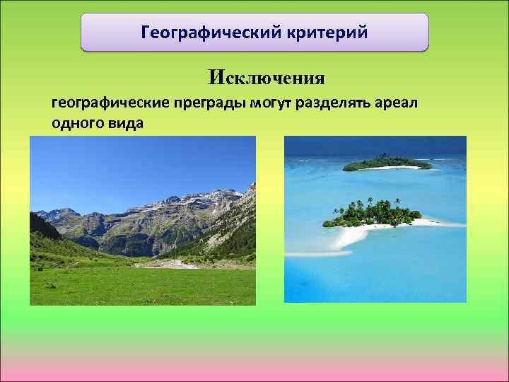 Географический критерий Исключения географические преграды могут разделять ареал одного вида