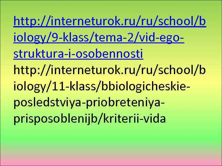 http: //interneturok. ru/ru/school/b iology/9 -klass/tema-2/vid-egostruktura-i-osobennosti http: //interneturok. ru/ru/school/b iology/11 -klass/bbiologicheskieposledstviya-priobreteniyaprisposoblenijb/kriterii-vida