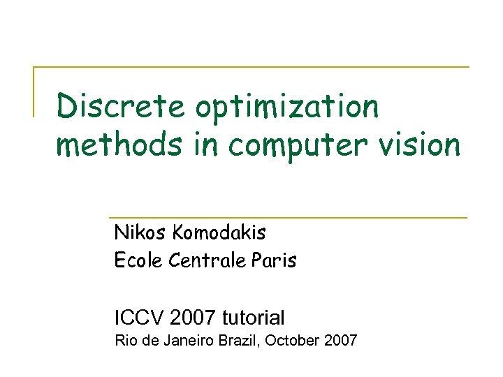 Discrete optimization methods in computer vision Nikos Komodakis Ecole Centrale Paris ICCV 2007 tutorial