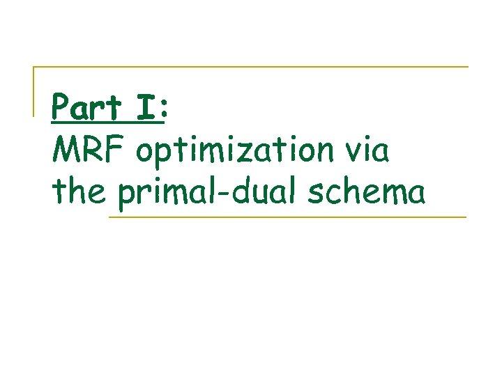 Part I: MRF optimization via the primal-dual schema