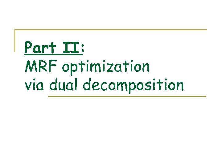 Part II: MRF optimization via dual decomposition
