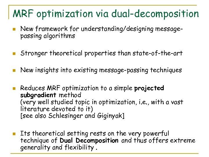 MRF optimization via dual-decomposition n New framework for understanding/designing messagepassing algorithms n Stronger theoretical