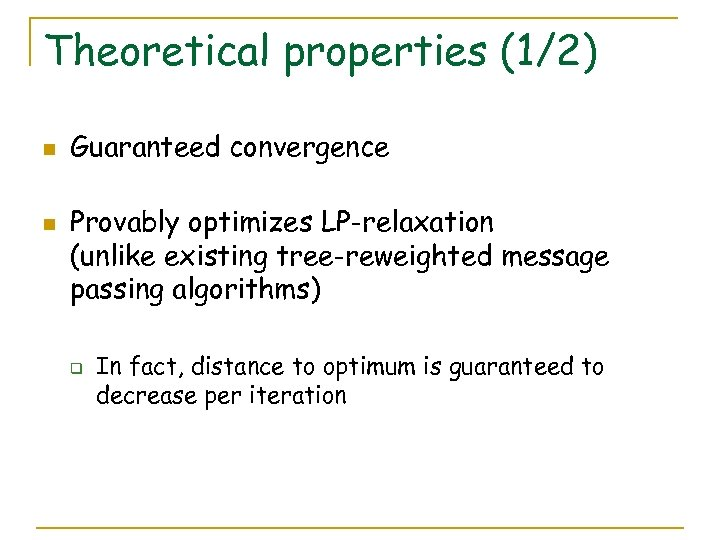 Theoretical properties (1/2) n n Guaranteed convergence Provably optimizes LP-relaxation (unlike existing tree-reweighted message