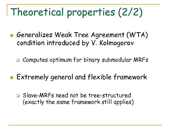 Theoretical properties (2/2) n Generalizes Weak Tree Agreement (WTA) condition introduced by V. Kolmogorov
