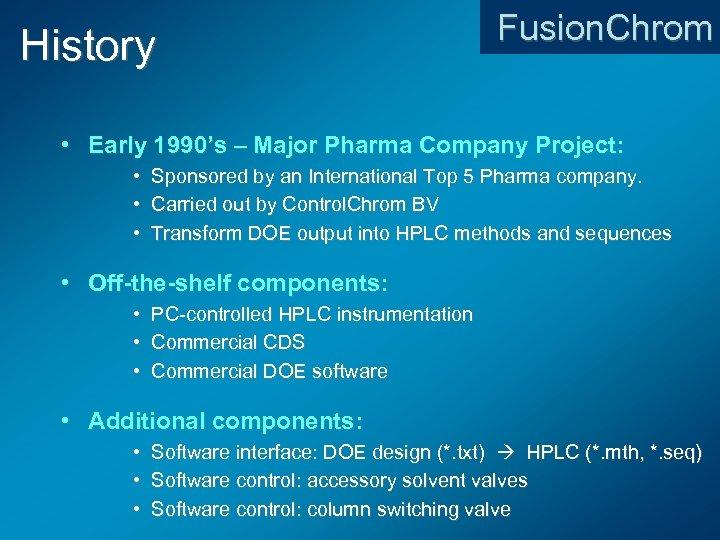 History Fusion. Chrom • Early 1990's – Major Pharma Company Project: • • •