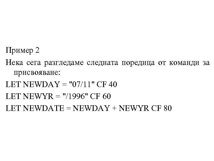 Пример 2 Нека сега разгледаме следната поредица от команди за присвояване: LET NEWDAY =