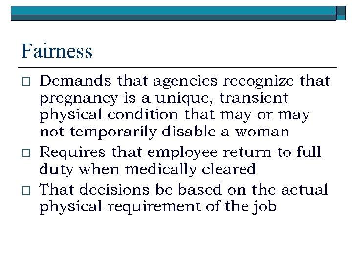 Fairness o o o Demands that agencies recognize that pregnancy is a unique, transient