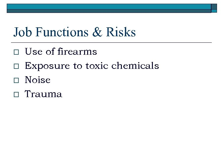 Job Functions & Risks o o Use of firearms Exposure to toxic chemicals Noise
