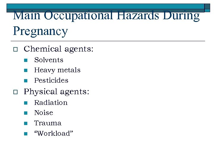 Main Occupational Hazards During Pregnancy o Chemical agents: n n n o Solvents Heavy