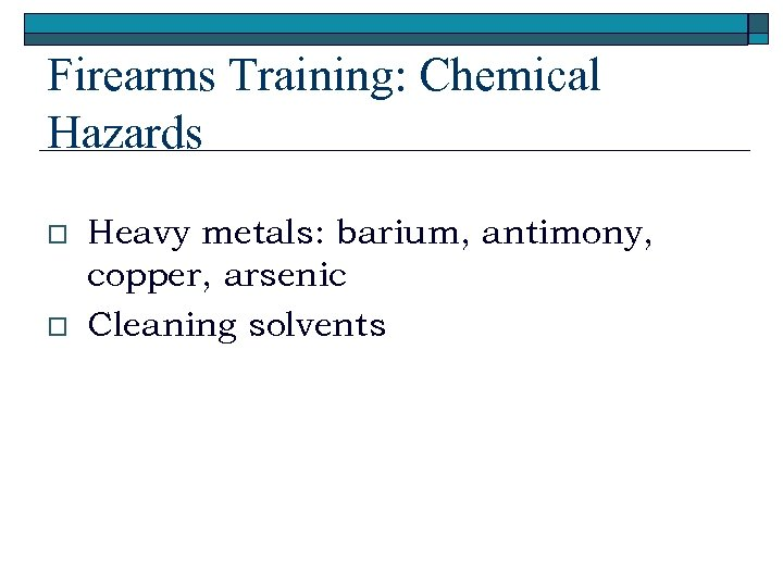 Firearms Training: Chemical Hazards o o Heavy metals: barium, antimony, copper, arsenic Cleaning solvents
