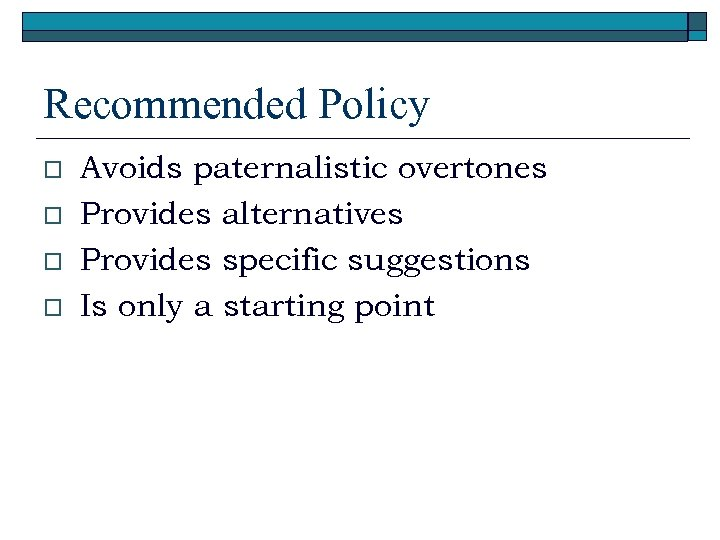 Recommended Policy o o Avoids paternalistic overtones Provides alternatives Provides specific suggestions Is only