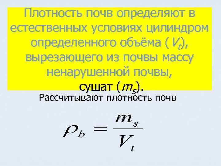 Плотность почв определяют в естественных условиях цилиндром определенного объёма (Vt), вырезающего из почвы массу