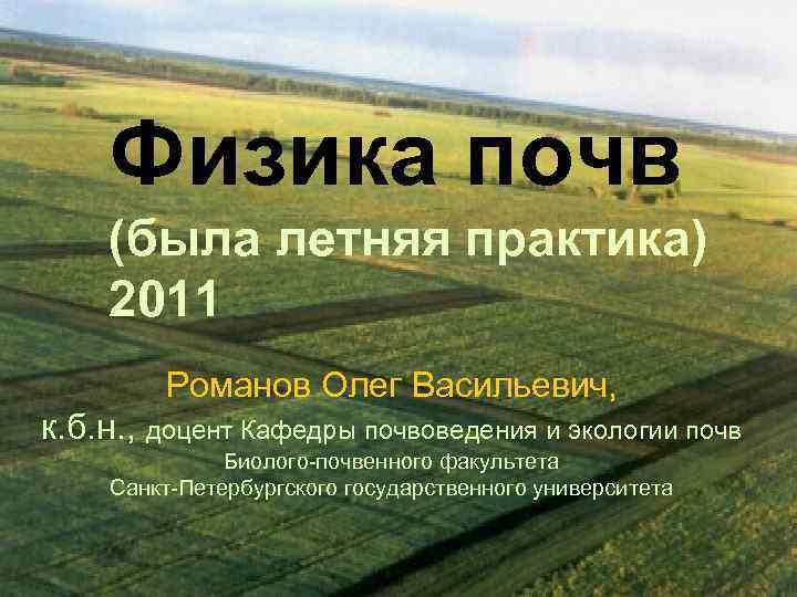 Физика почв (была летняя практика) 2011 Романов Олег Васильевич, к. б. н. , доцент