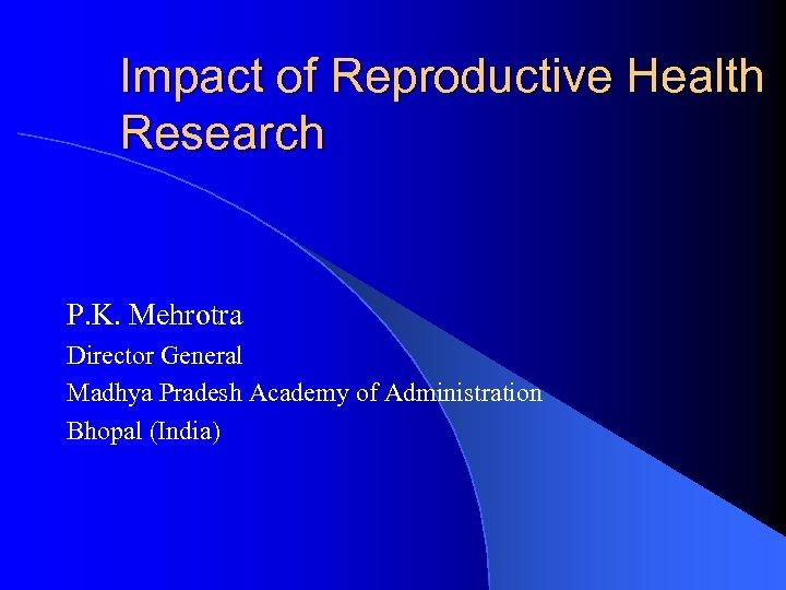 Impact of Reproductive Health Research P. K. Mehrotra Director General Madhya Pradesh Academy of
