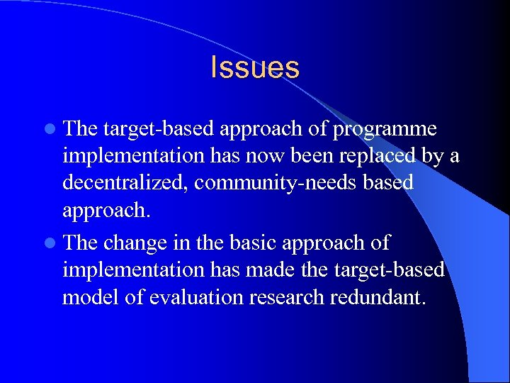 Issues l The target-based approach of programme implementation has now been replaced by a