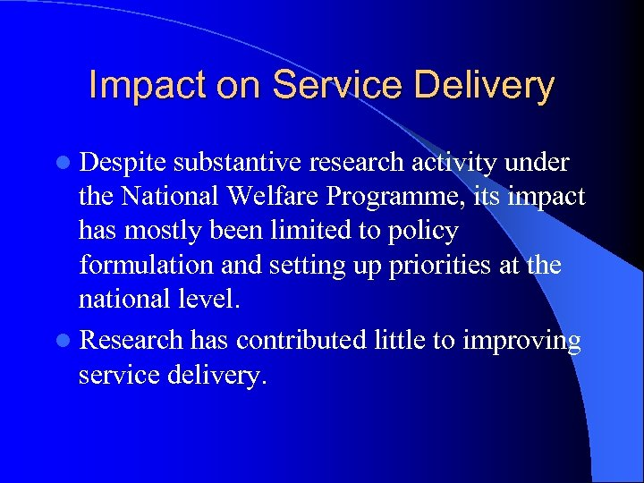 Impact on Service Delivery l Despite substantive research activity under the National Welfare Programme,