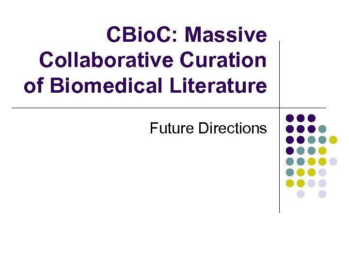 CBio. C: Massive Collaborative Curation of Biomedical Literature Future Directions