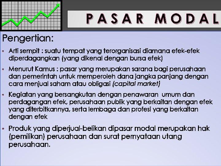 PASAR MODAL Pengertian: • Arti sempit : suatu tempat yang terorganisasi diamana efek-efek diperdagangkan