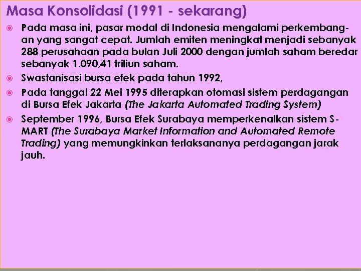 Masa Konsolidasi (1991 - sekarang) Pada masa ini, pasar modal di Indonesia mengalami perkembangan