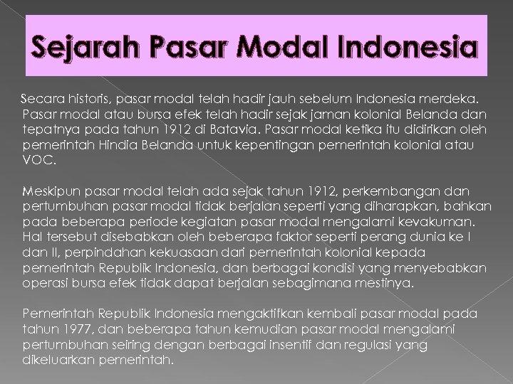 Sejarah Pasar Modal Indonesia Secara historis, pasar modal telah hadir jauh sebelum Indonesia merdeka.