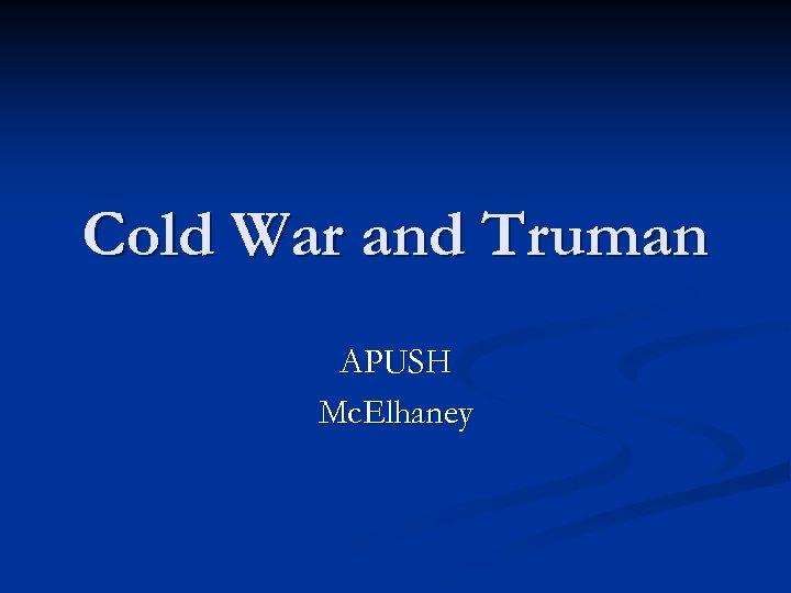 Cold War and Truman APUSH Mc. Elhaney