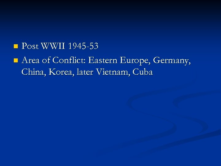 Post WWII 1945 -53 n Area of Conflict: Eastern Europe, Germany, China, Korea, later