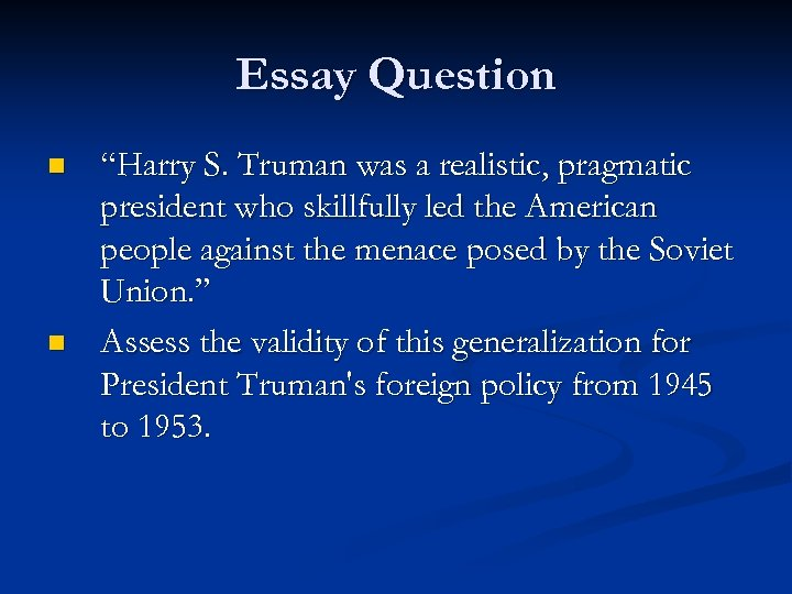 "Essay Question n n ""Harry S. Truman was a realistic, pragmatic president who skillfully"