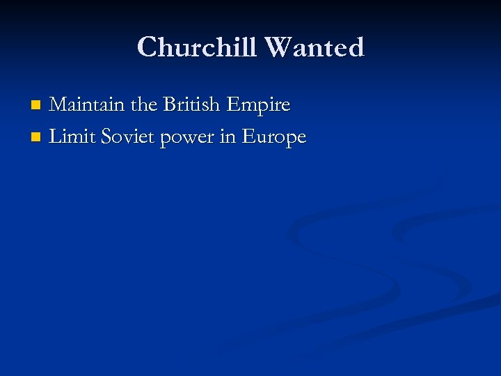 Churchill Wanted Maintain the British Empire n Limit Soviet power in Europe n