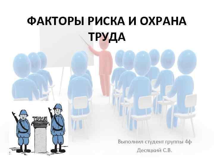 ФАКТОРЫ РИСКА И ОХРАНА ТРУДА Выполнил студент группы 4 ф Десяцкий С. В.