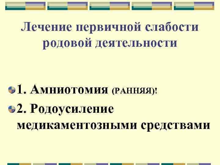 Лечение первичной слабости родовой деятельности 1. Амниотомия (РАННЯЯ)! 2. Родоусиление медикаментозными средствами