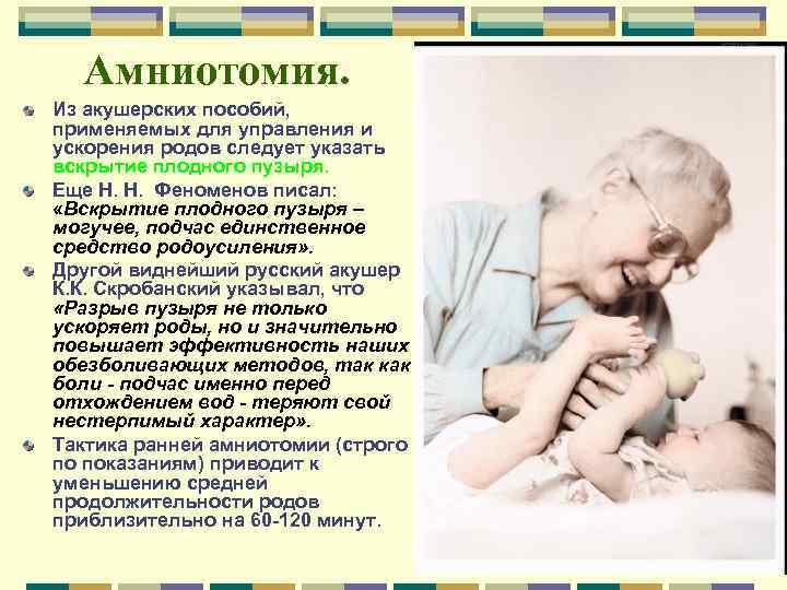 Амниотомия. Из акушерских пособий, применяемых для управления и ускорения родов следует указать вскрытие плодного