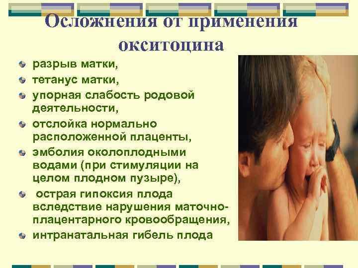 Осложнения от применения окситоцина разрыв матки, тетанус матки, упорная слабость родовой деятельности, отслойка нормально