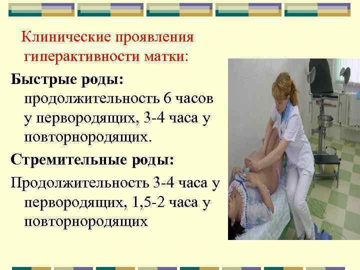 Клинические проявления гиперактивности матки: Быстрые роды: продолжительность 6 часов у первородящих, 3 -4 часа