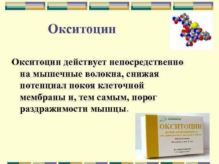 Окситоцин действует непосредственно на мышечные волокна, снижая потенциал покоя клеточной мембраны и, тем самым,