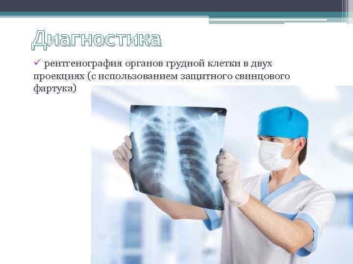 Диагностика ü рентгенография органов грудной клетки в двух проекциях (с использованием защитного свинцового фартука)