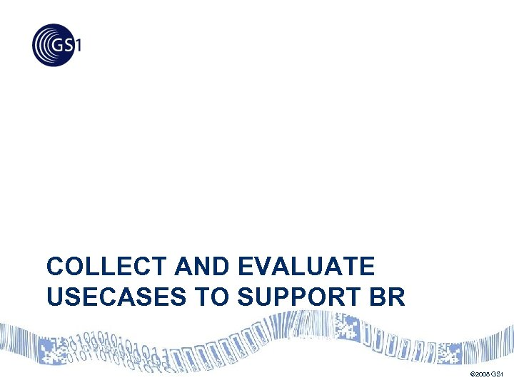COLLECT AND EVALUATE USECASES TO SUPPORT BR © 2008 GS 1