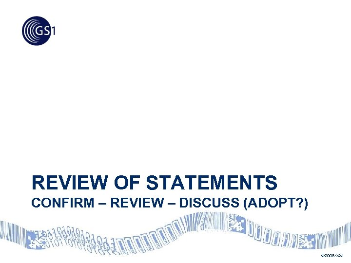 REVIEW OF STATEMENTS CONFIRM – REVIEW – DISCUSS (ADOPT? ) © 2008 GS 1