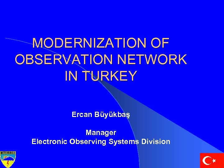 MODERNIZATION OF OBSERVATION NETWORK IN TURKEY Ercan Büyükbaş Manager Electronic Observing Systems Division