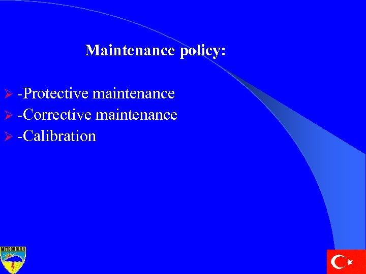 Maintenance policy: Ø -Protective maintenance Ø -Corrective maintenance Ø -Calibration