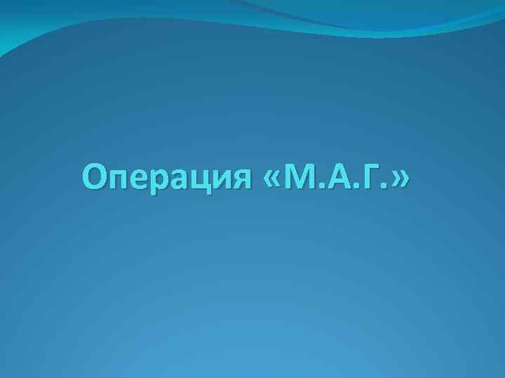 Операция «М. А. Г. »