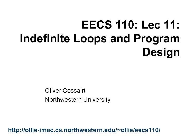 EECS 110: Lec 11: Indefinite Loops and Program Design Oliver Cossairt Northwestern University http: