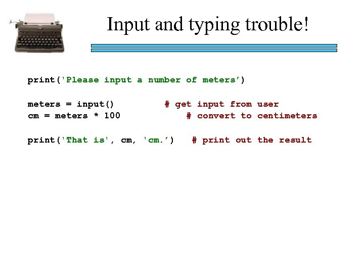 Input and typing trouble! print('Please input a number of meters') meters = input() cm