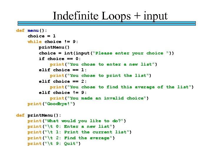 Indefinite Loops + input def menu(): choice = 1 while choice != 9: print.