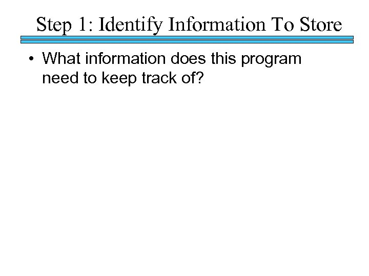 Step 1: Identify Information To Store • What information does this program need to