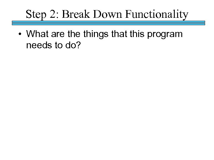 Step 2: Break Down Functionality • What are things that this program needs to