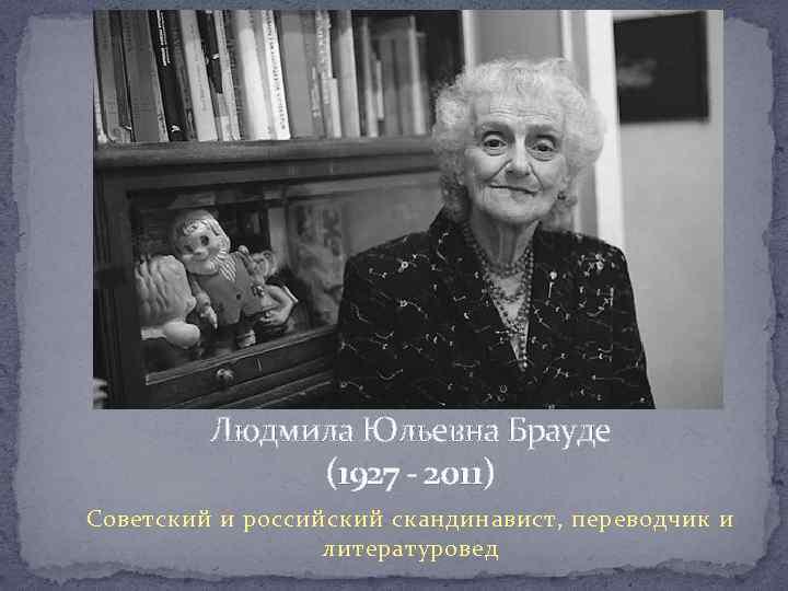 Людмила Юльевна Брауде (1927 - 2011) Советский и российский скандинавист, переводчик и литературовед