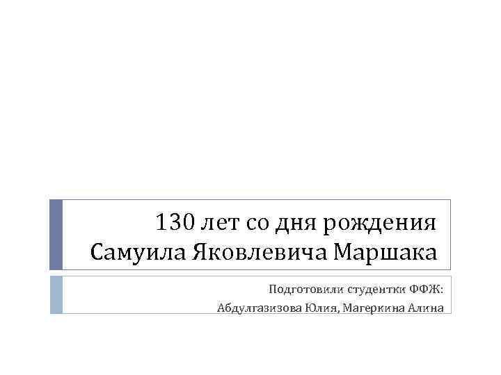 130 лет со дня рождения Самуила Яковлевича Маршака Подготовили студентки ФФЖ: Абдулгазизова Юлия, Магеркина