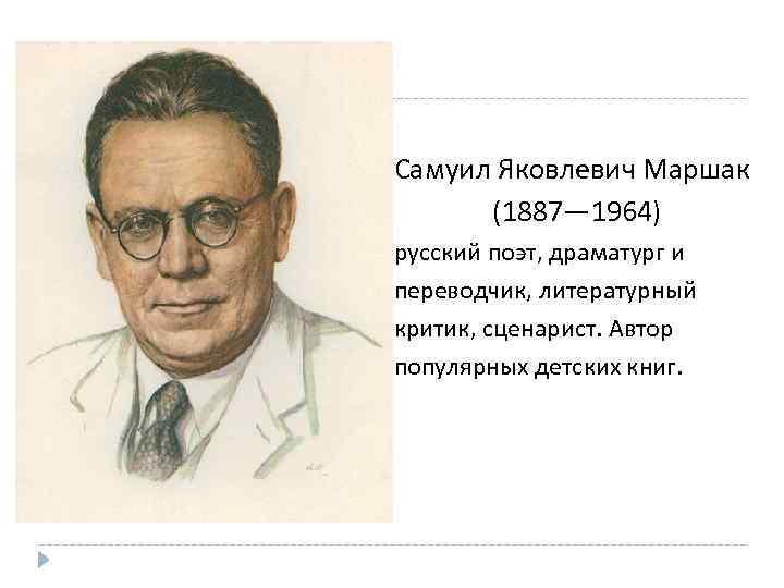 Самуил Яковлевич Маршак (1887— 1964) русский поэт, драматург и переводчик, литературный критик, сценарист. Автор