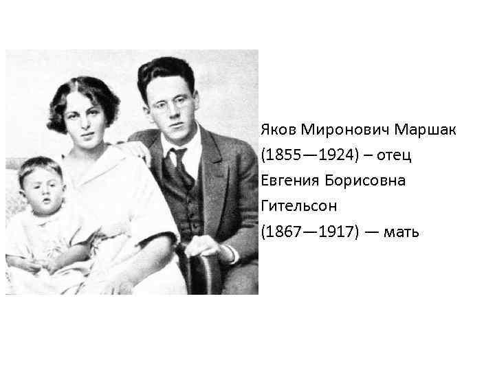 Яков Миронович Маршак (1855— 1924) – отец Евгения Борисовна Гительсон (1867— 1917) — мать