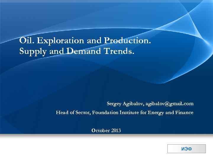 Oil. Exploration and Production. Supply and Demand Trends. Sergey Agibalov, agibalov@gmail. com Head of